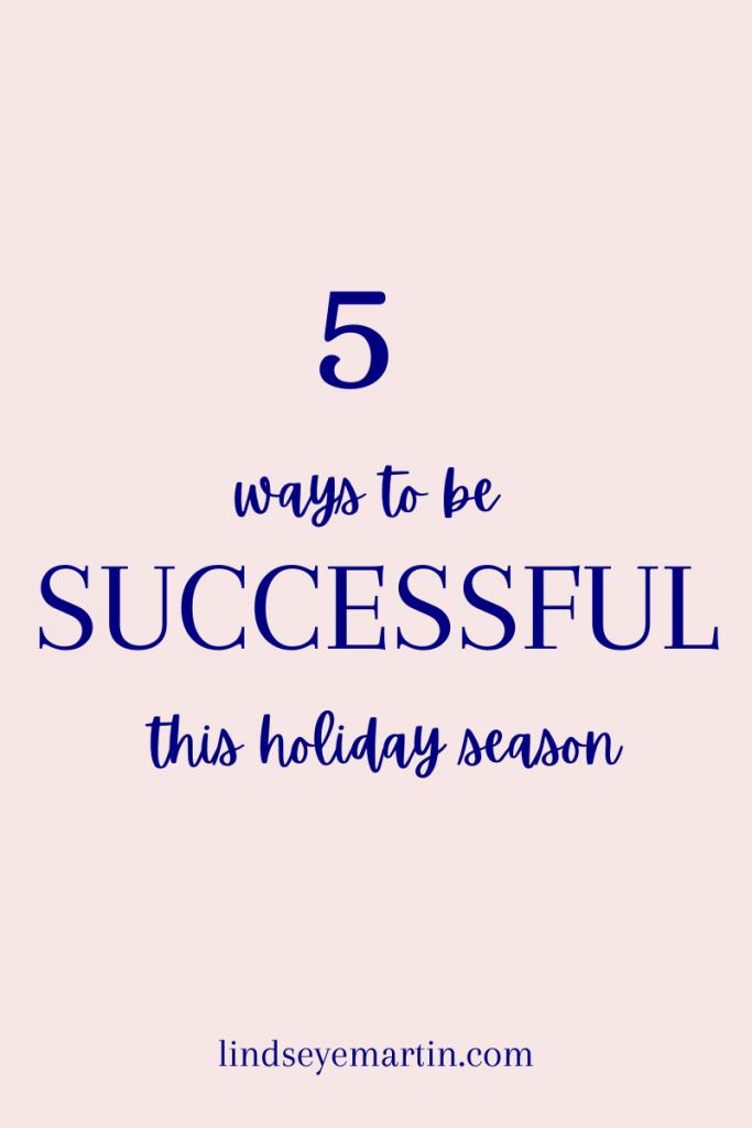 5 Ways to be successful this holiday season. lindseyemartin.com